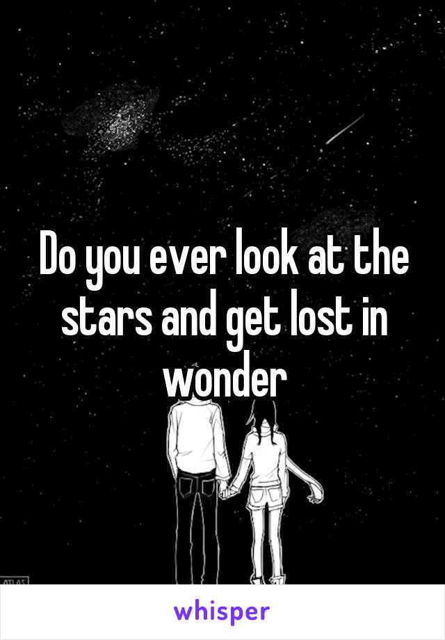 Do you ever look at the stars and get lost in wonder