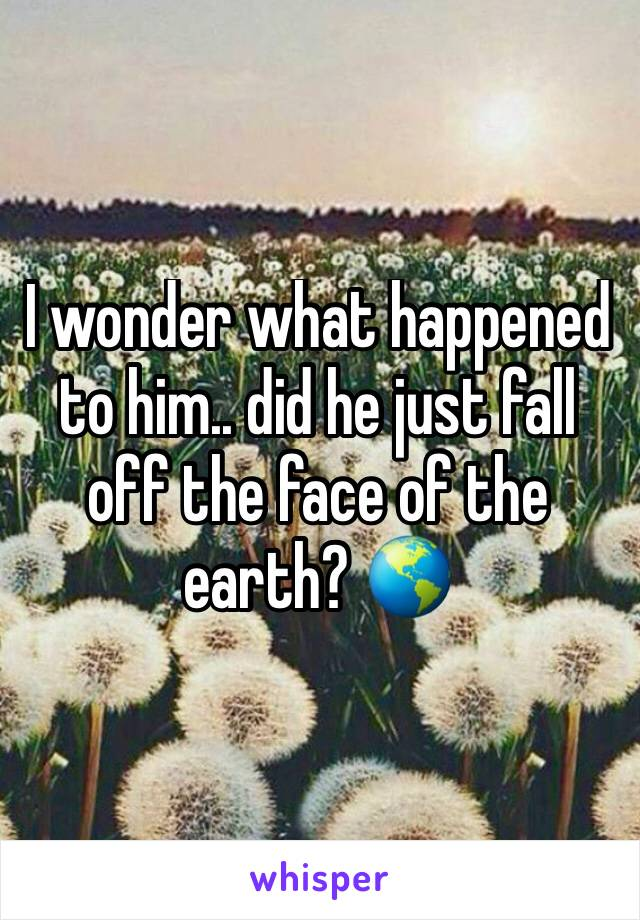 I wonder what happened to him.. did he just fall off the face of the earth? 🌎