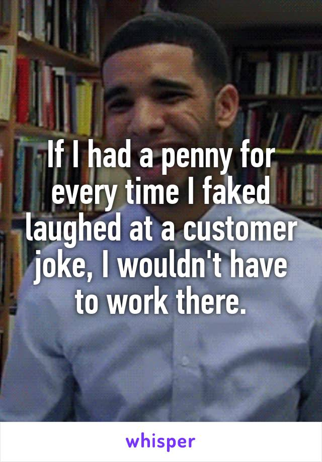 If I had a penny for every time I faked laughed at a customer joke, I wouldn't have to work there.