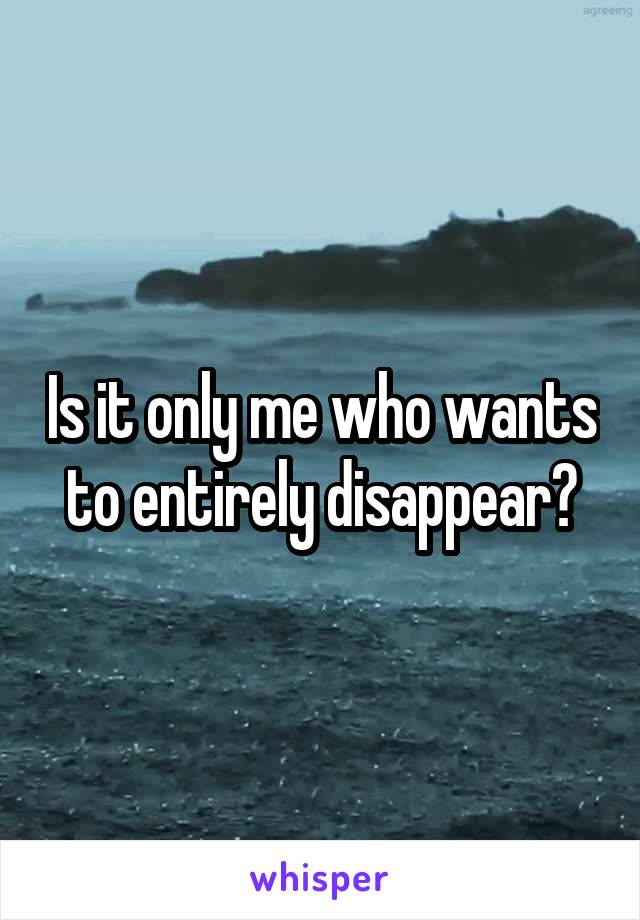 Is it only me who wants to entirely disappear?