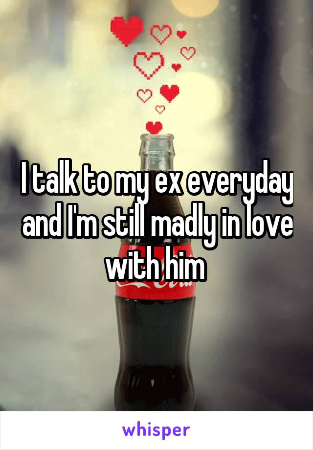 I talk to my ex everyday and I'm still madly in love with him