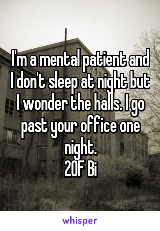 I'm a mental patient and I don't sleep at night but I wonder the halls. I go past your office one night. 20F Bi