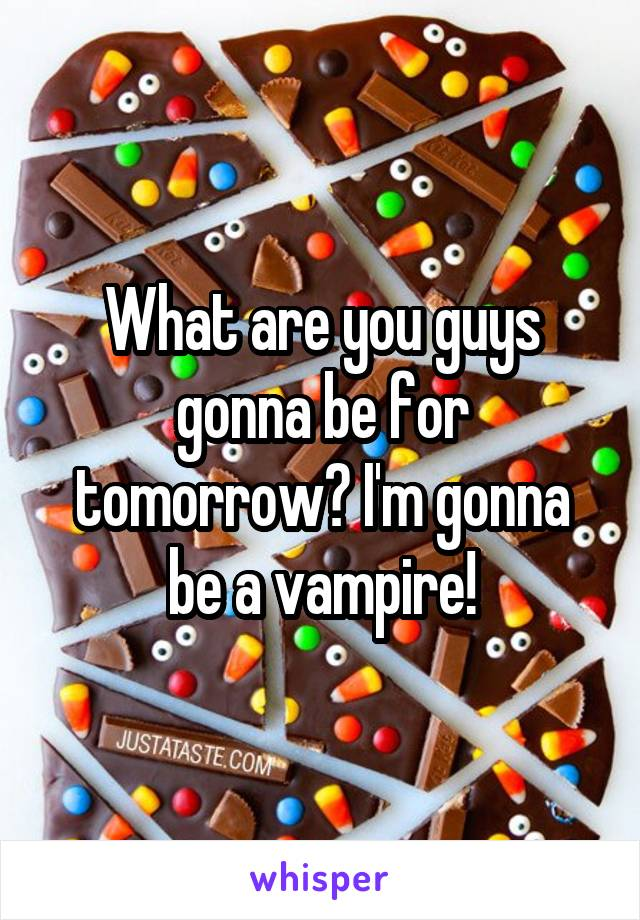 What are you guys gonna be for tomorrow? I'm gonna be a vampire!
