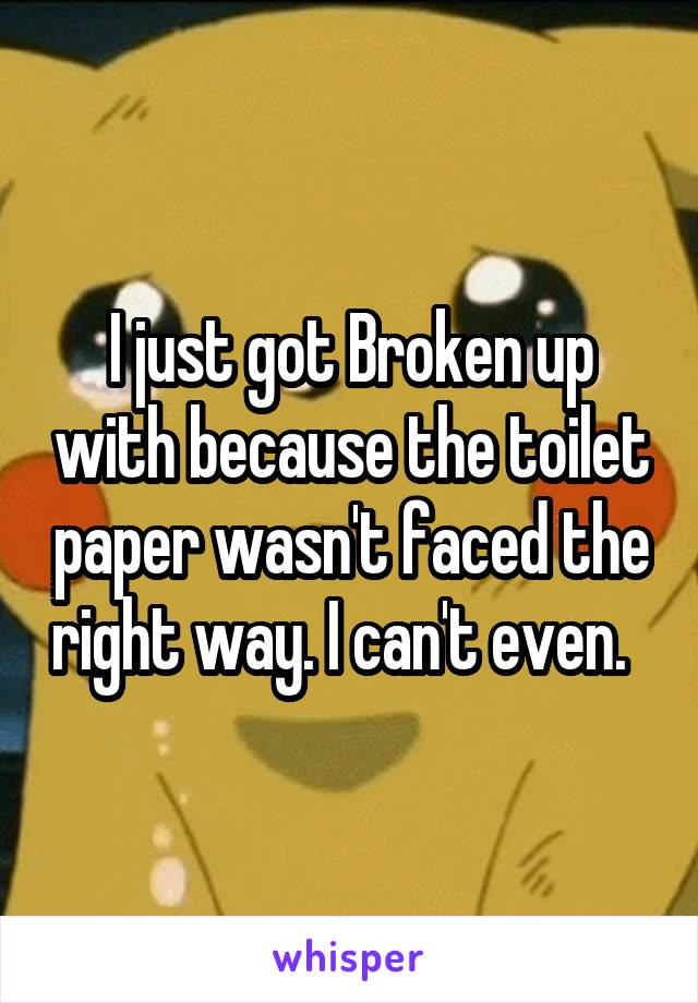 I just got Broken up with because the toilet paper wasn't faced the right way. I can't even.
