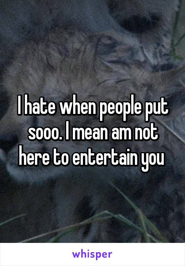 I hate when people put sooo. I mean am not here to entertain you