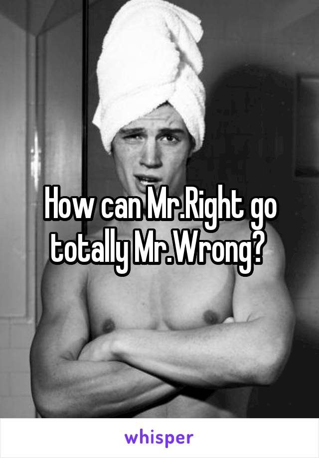 How can Mr.Right go totally Mr.Wrong?