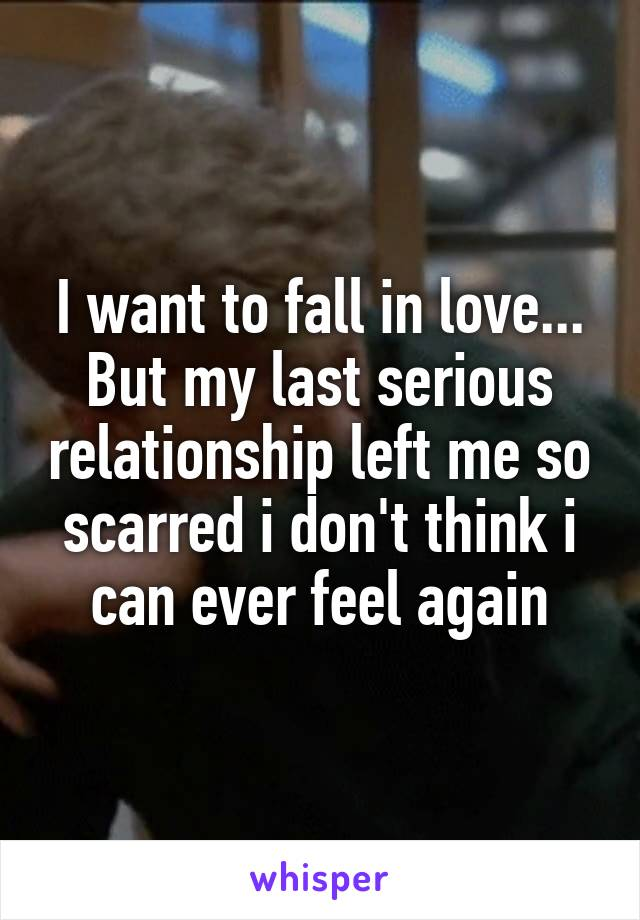 I want to fall in love... But my last serious relationship left me so scarred i don't think i can ever feel again