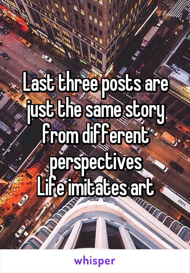 Last three posts are just the same story from different perspectives Life imitates art
