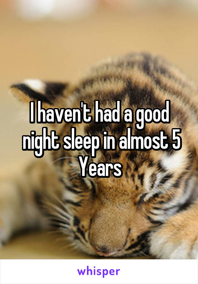 I haven't had a good  night sleep in almost 5 Years