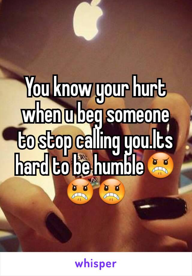 You know your hurt when u beg someone to stop calling you.Its hard to be humble😠😠😠