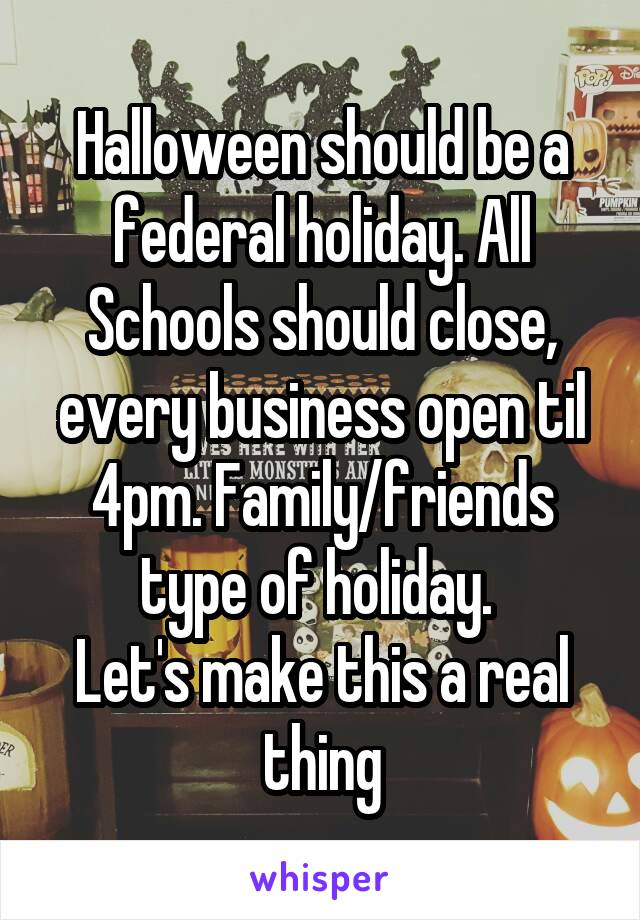 Halloween should be a federal holiday. All Schools should close, every business open til 4pm. Family/friends type of holiday.  Let's make this a real thing