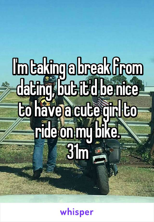 I'm taking a break from dating, but it'd be nice to have a cute girl to ride on my bike. 31m