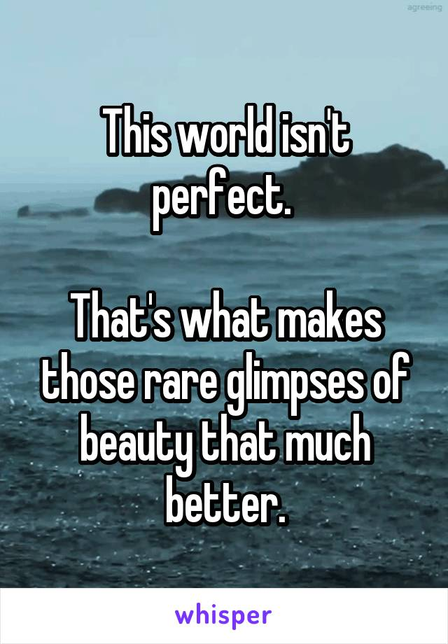 This world isn't perfect.   That's what makes those rare glimpses of beauty that much better.