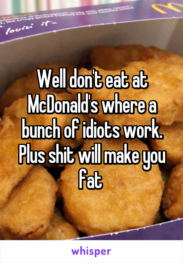 Well don't eat at McDonald's where a bunch of idiots work. Plus shit will make you fat