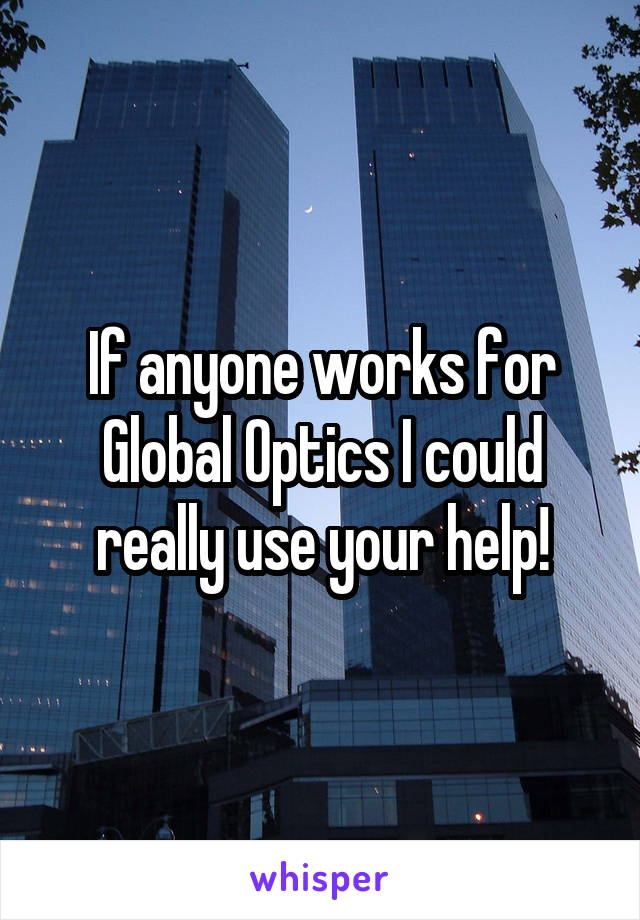If anyone works for Global Optics I could really use your help!