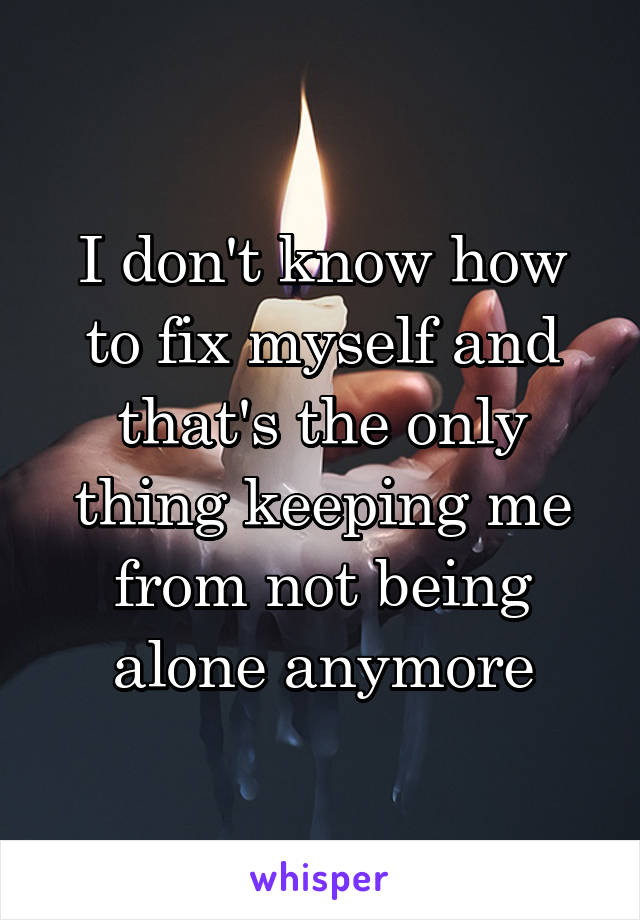 I don't know how to fix myself and that's the only thing keeping me from not being alone anymore