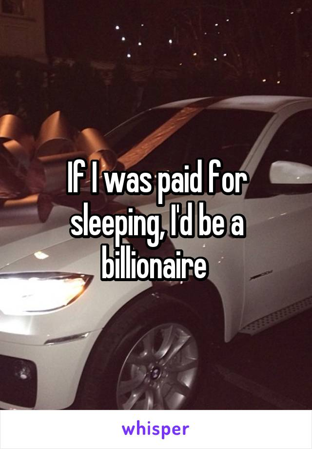 If I was paid for sleeping, I'd be a billionaire