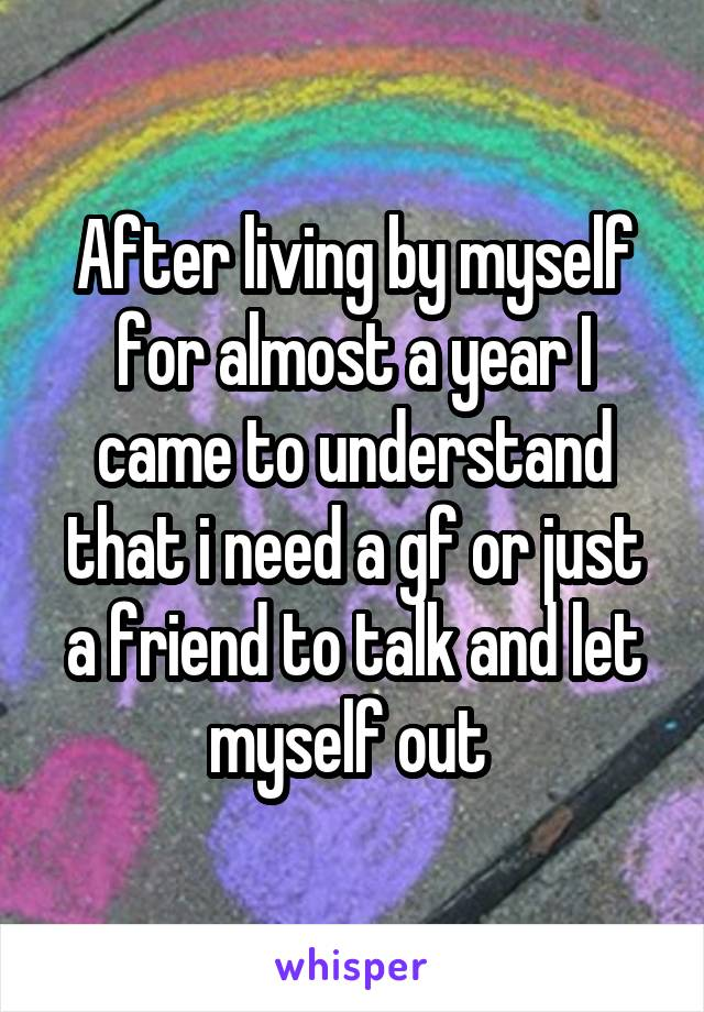 After living by myself for almost a year I came to understand that i need a gf or just a friend to talk and let myself out