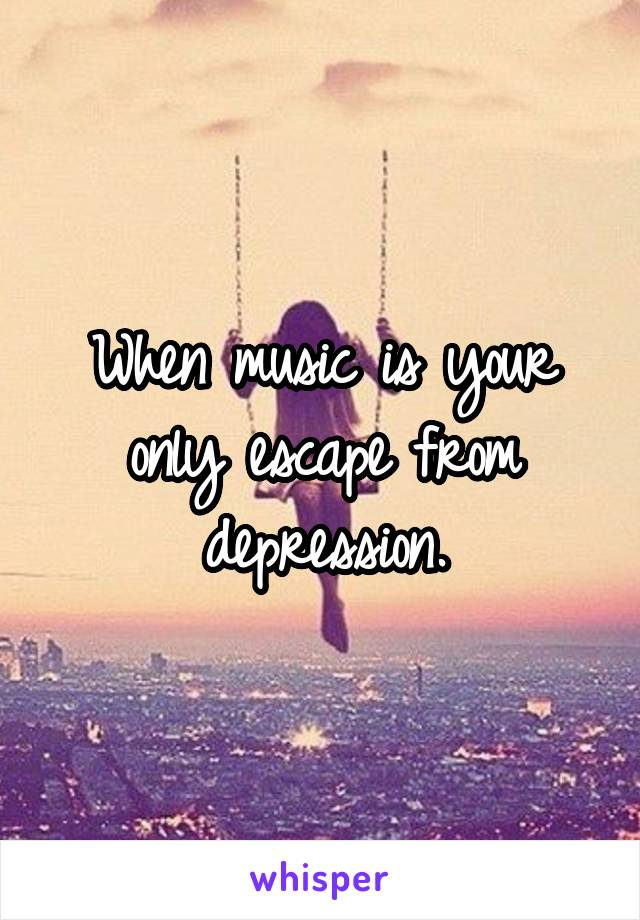 When music is your only escape from depression.