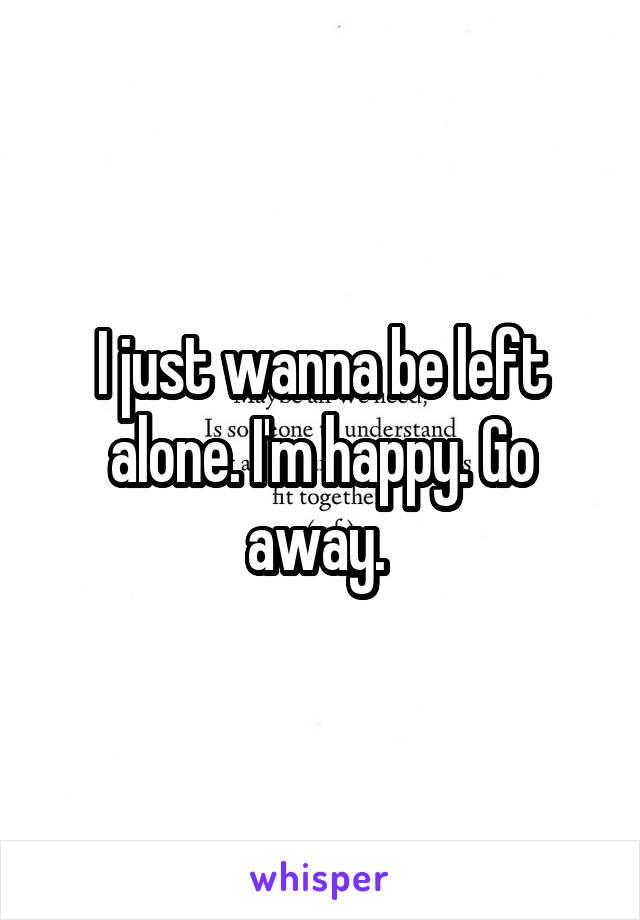 I just wanna be left alone. I'm happy. Go away.