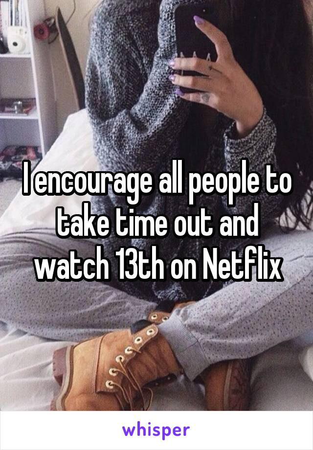 I encourage all people to take time out and watch 13th on Netflix