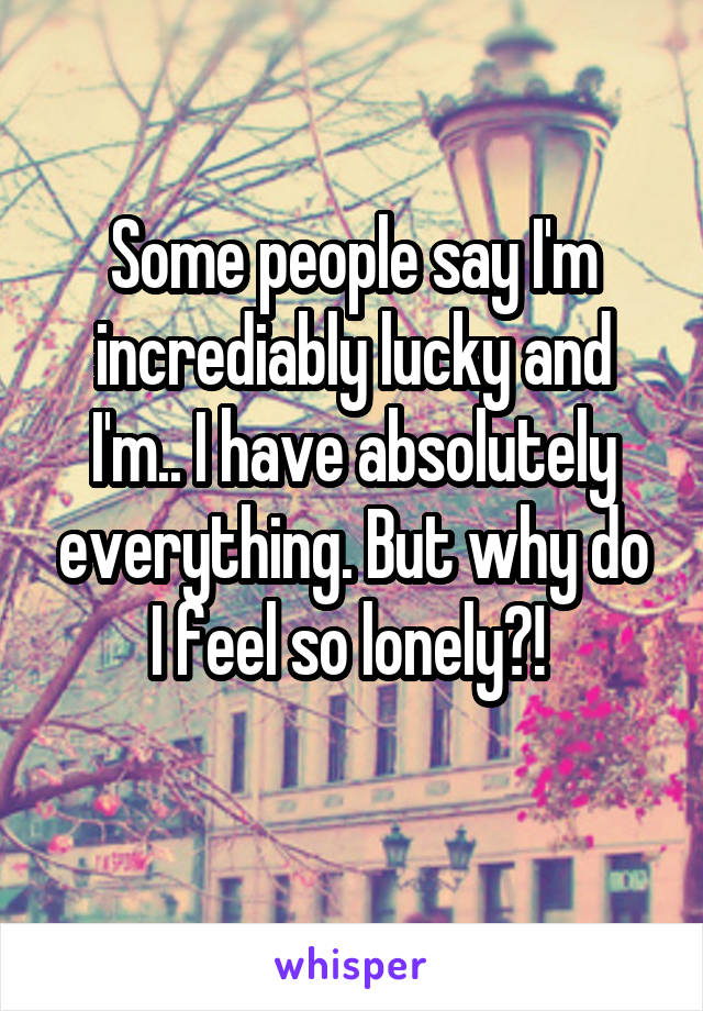 Some people say I'm incrediably lucky and I'm.. I have absolutely everything. But why do I feel so lonely?!