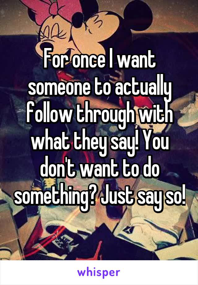 For once I want someone to actually follow through with what they say! You don't want to do something? Just say so!