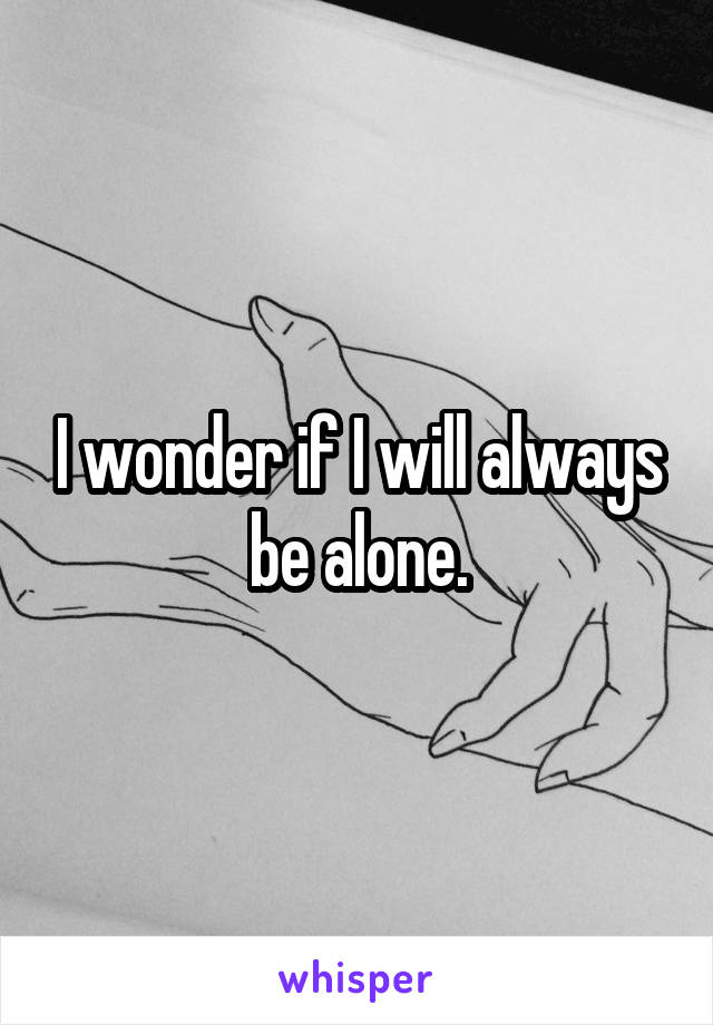 I wonder if I will always be alone.