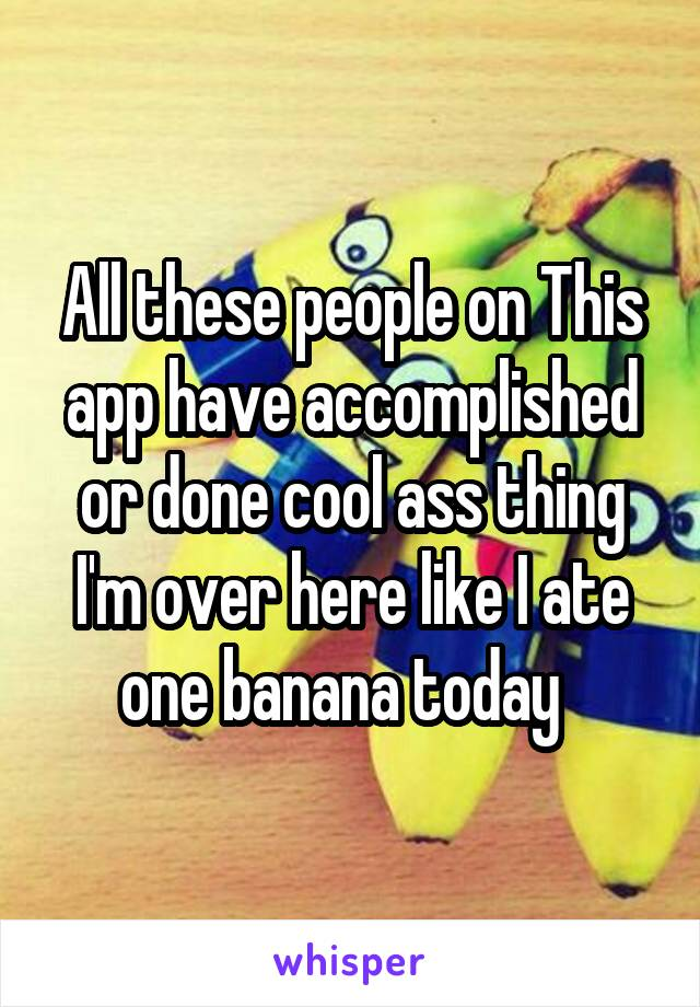 All these people on This app have accomplished or done cool ass thing I'm over here like I ate one banana today