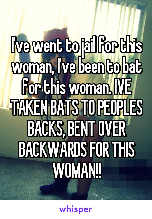 I've went to jail for this woman, I've been to bat for this woman. IVE TAKEN BATS TO PEOPLES BACKS, BENT OVER BACKWARDS FOR THIS WOMAN!!