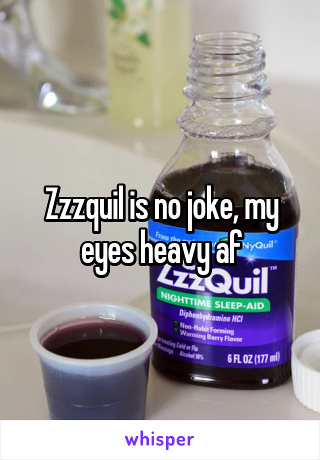 Zzzquil is no joke, my eyes heavy af