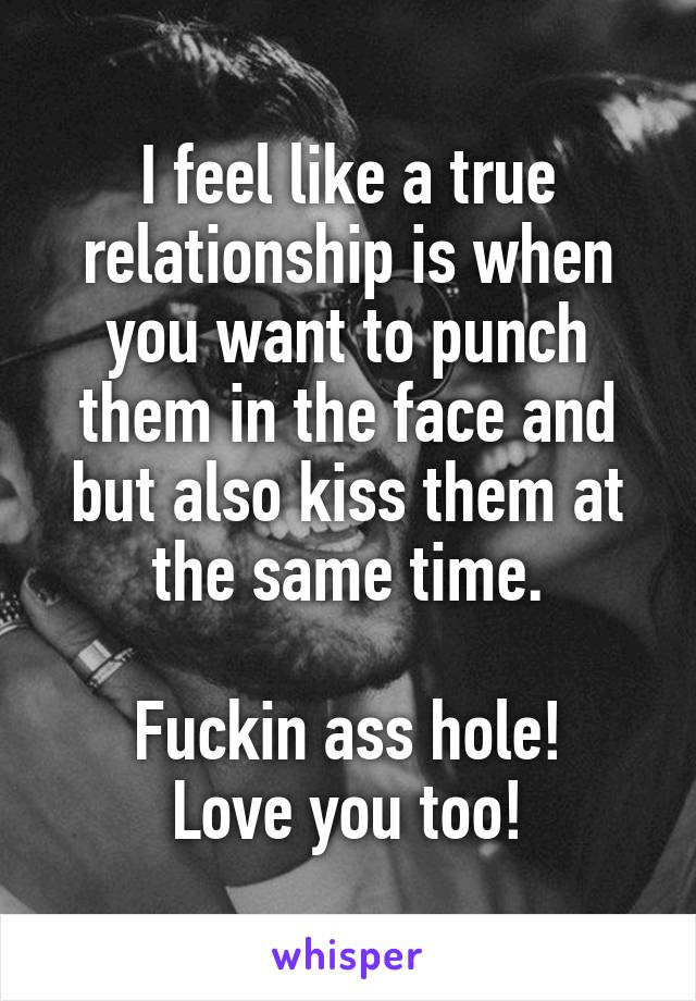 I feel like a true relationship is when you want to punch them in the face and but also kiss them at the same time.   Fuckin ass hole! Love you too!