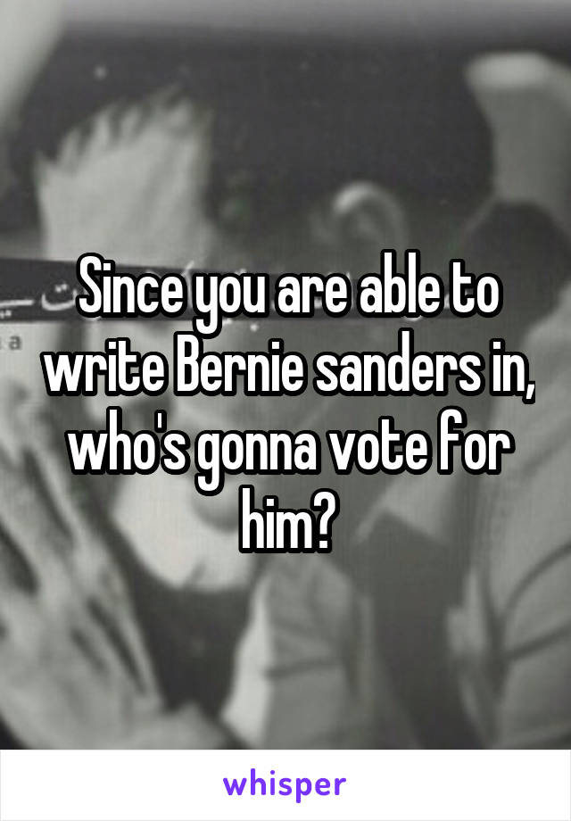 Since you are able to write Bernie sanders in, who's gonna vote for him?