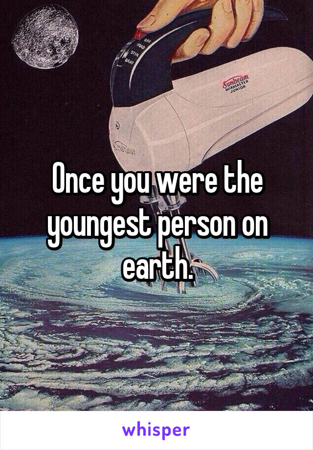 Once you were the youngest person on earth.