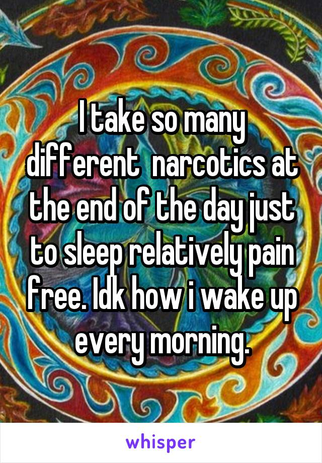 I take so many different  narcotics at the end of the day just to sleep relatively pain free. Idk how i wake up every morning.