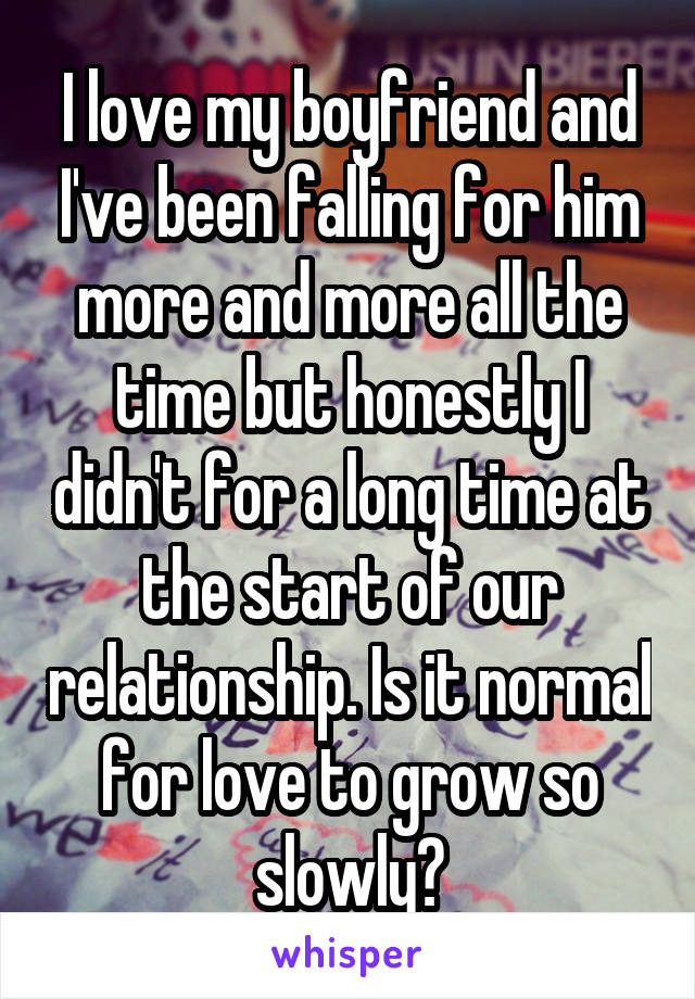I love my boyfriend and I've been falling for him more and more all the time but honestly I didn't for a long time at the start of our relationship. Is it normal for love to grow so slowly?