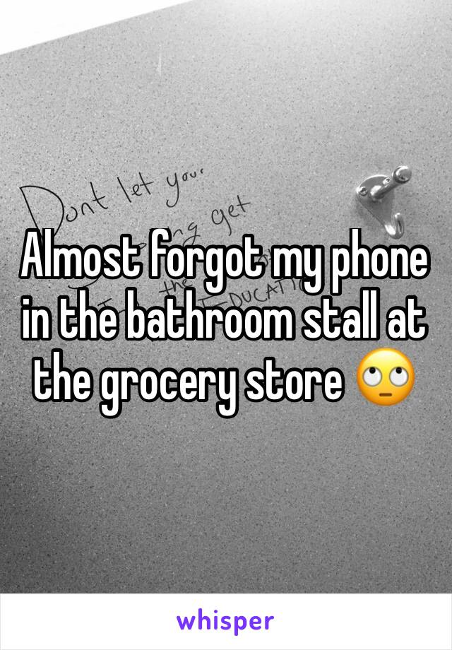 Almost forgot my phone in the bathroom stall at the grocery store 🙄