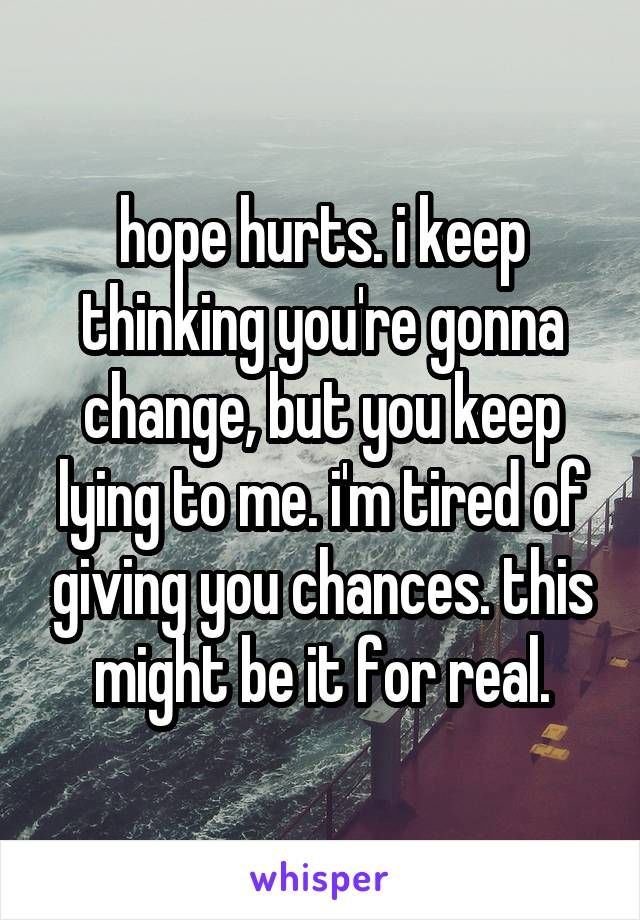 hope hurts. i keep thinking you're gonna change, but you keep lying to me. i'm tired of giving you chances. this might be it for real.