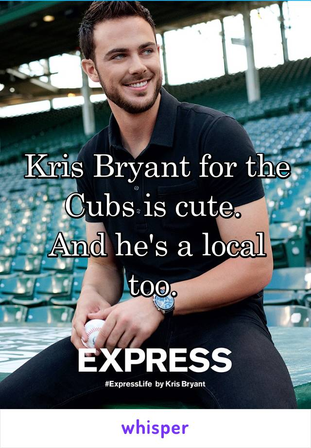 Kris Bryant for the Cubs is cute.  And he's a local too.