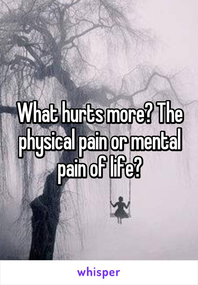 What hurts more? The physical pain or mental pain of life?