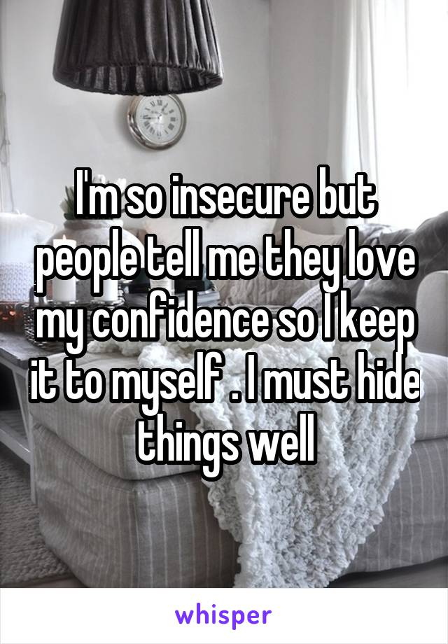 I'm so insecure but people tell me they love my confidence so I keep it to myself . I must hide things well
