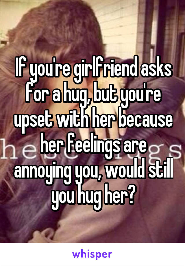 If you're girlfriend asks for a hug, but you're upset with her because her feelings are annoying you, would still you hug her?