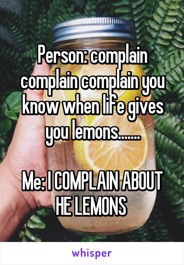 Person: complain complain complain you know when life gives you lemons.......  Me: I COMPLAIN ABOUT HE LEMONS