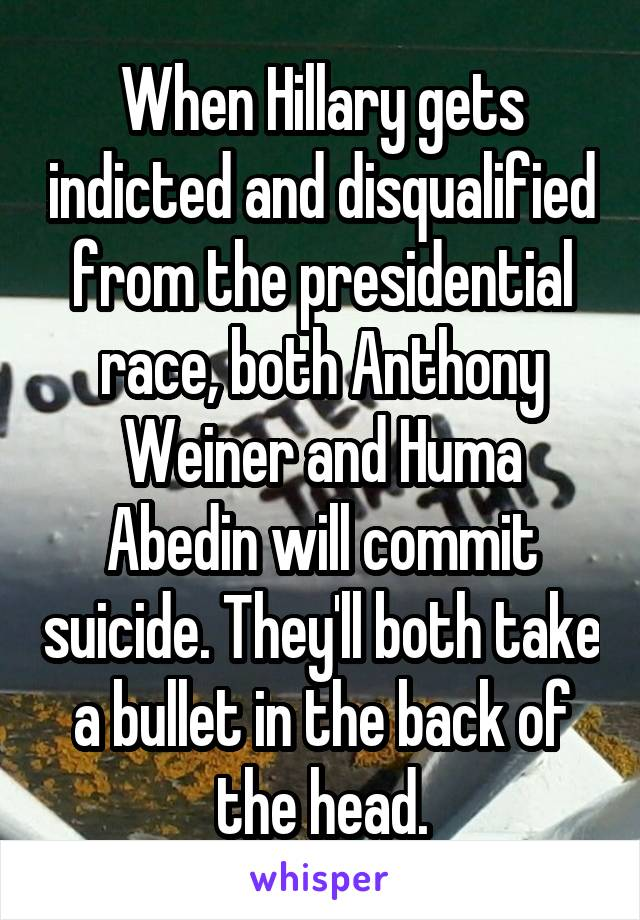 When Hillary gets indicted and disqualified from the presidential race, both Anthony Weiner and Huma Abedin will commit suicide. They'll both take a bullet in the back of the head.