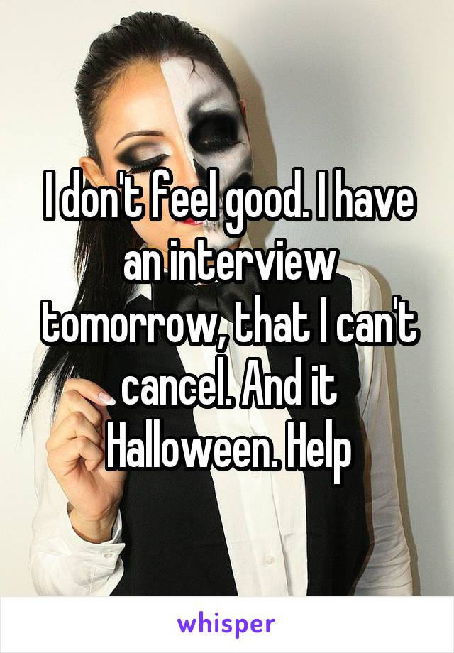 I don't feel good. I have an interview tomorrow, that I can't cancel. And it Halloween. Help