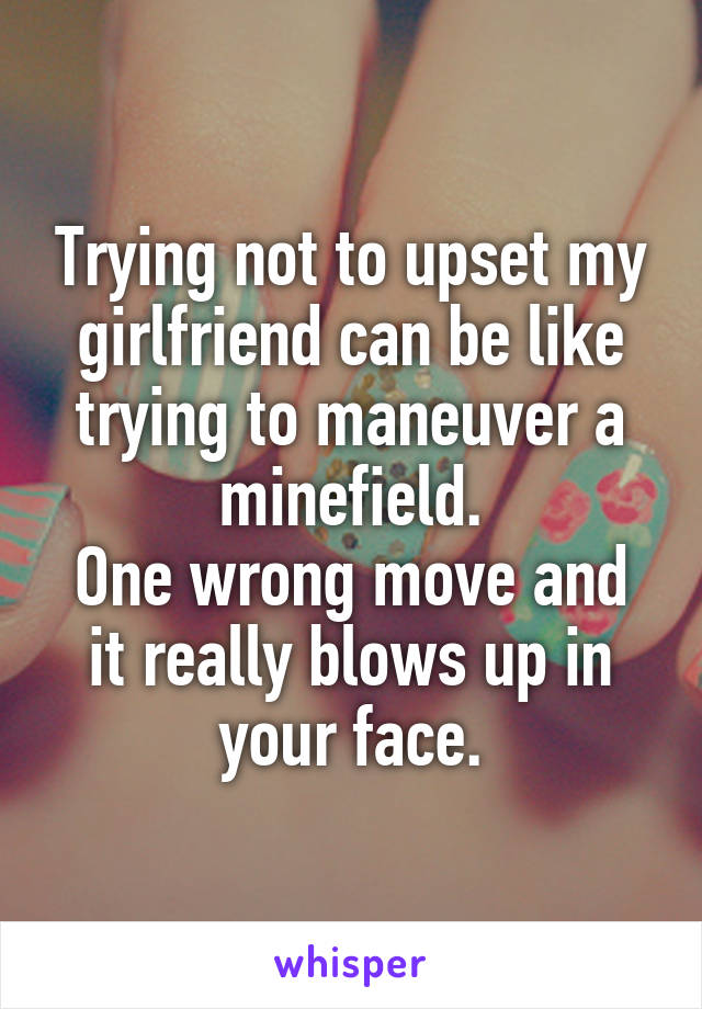 Trying not to upset my girlfriend can be like trying to maneuver a minefield. One wrong move and it really blows up in your face.
