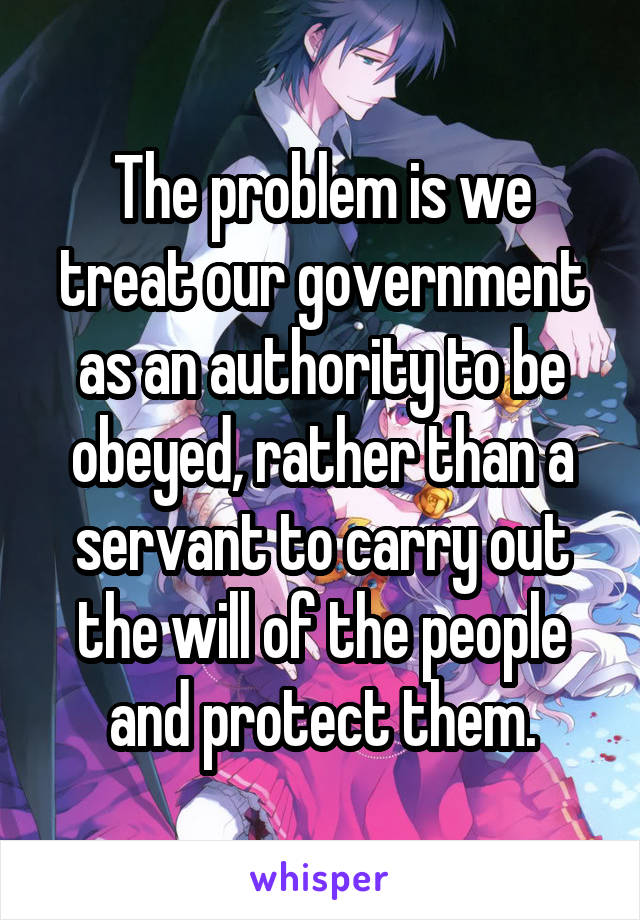 The problem is we treat our government as an authority to be obeyed, rather than a servant to carry out the will of the people and protect them.