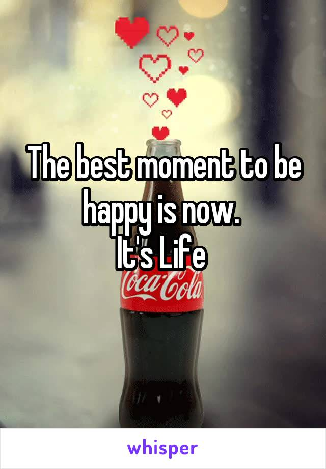 The best moment to be happy is now.  It's Life