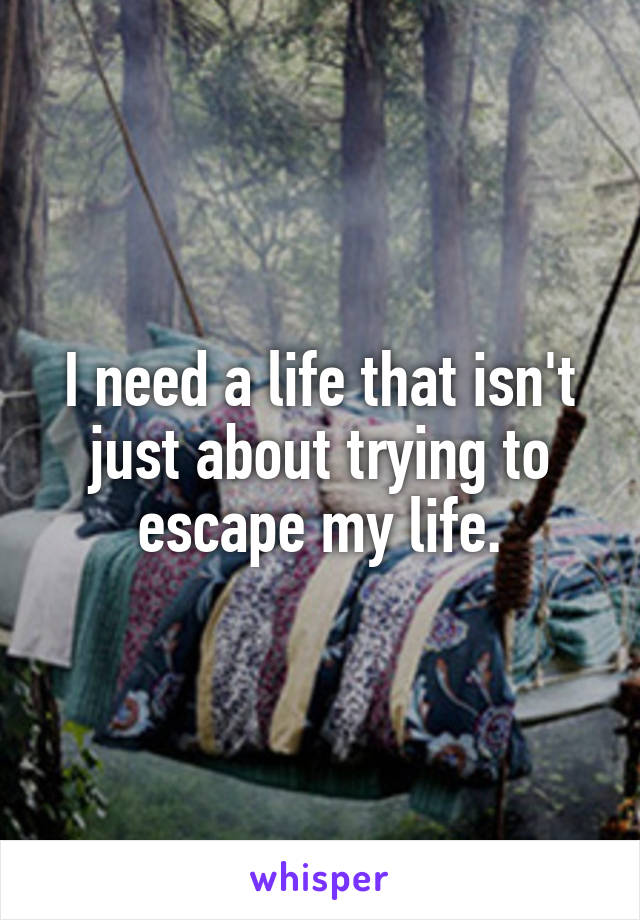 I need a life that isn't just about trying to escape my life.