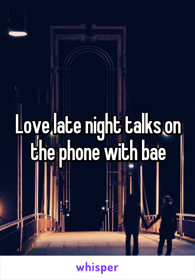 Love late night talks on the phone with bae